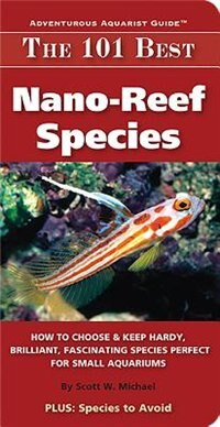 The 101 Best Nano-reef Species: How To Choose & Keep Hardy, Brilliant, Fascinating Species Perfect For Small Aquariums by Scott W. Michael