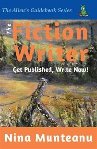 The Fiction Writer: Get Published, Write Now! by Nina Munteanu