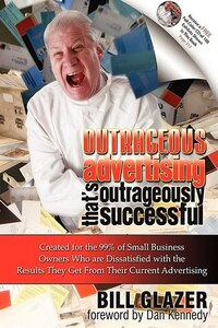 Outrageous Advertising That's Outrageously Successful: Created for the 99% of Small Business Owners…