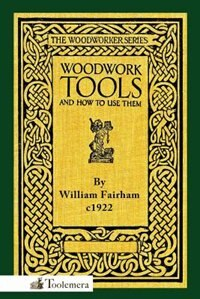 Woodwork Tools And How To Use Them by William Fairham