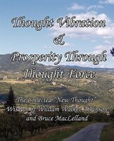 """Thought Vibration & Prosperity Through Thought Force - The Collected """"new Thought"""" Wisdom Of…"""