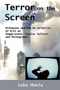 Book Terror On The Screen: Witnesses And The Reanimation Of 9/11 As Image-event, Popular Culture And… by Luke Howie