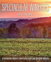 Spectacular Wineries of Ontario: A Captivating Tour of Established, Estate and Boutique Wineries
