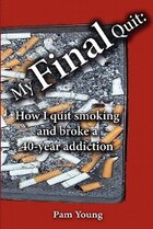 My Final Quit: How I Quit Smoking And Broke A 40-year Addiction