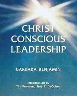 Christ Conscious Leadership by Barbara Benjamin