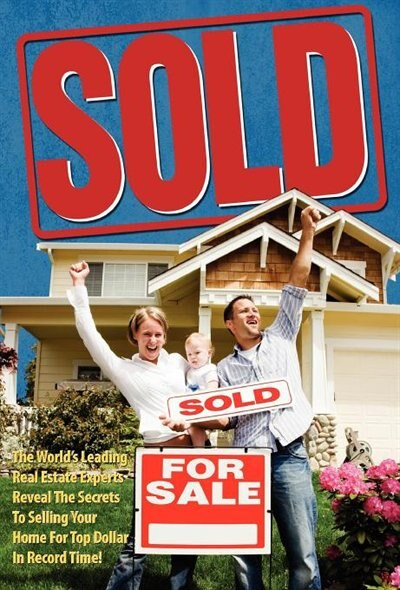 Sold! The World's Leading Real Estate Experts Reveal The Secrets To Selling Your Home For Top Dollar In Record Time! by World's Leading Real Estate Experts