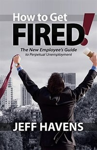 How to Get Fired: The New Employee's Guide to Perpetual Unemployment