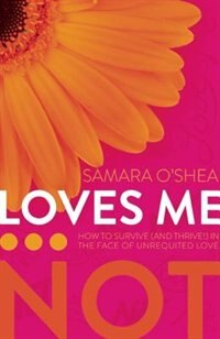 Loves Me... Not: How to Survive (and Thrive!) in the Face of Unrequited Love