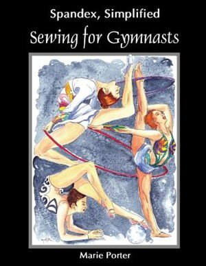 Spandex Simplified: Sewing For Gymnasts by Marie Porter