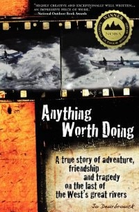 Anything Worth Doing: A True Story Of Adventure, Friendship And Tragedy On The Last Of The West's Great Rivers by Jo Deurbrouck