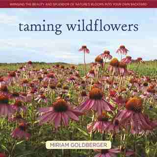 Taming Wildflowers: Bringing The Beauty And Splendor Of Nature's Blooms Into Your Own Backyard by Miriam Goldberger