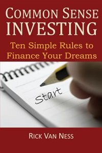 Common Sense Investing: Ten Simple Rules To Finance Your Dreams, Or Create A Roadmap To Achieve Financial Independence by Rick Van Ness