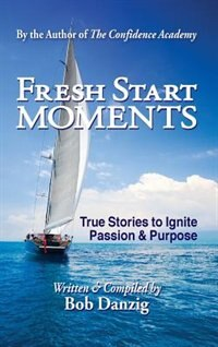 Fresh Start Moments: True Stories to Ignite Passion and Purpose by Bob Danzig