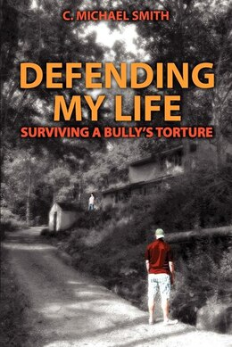 Book Defending My Life: Surviving A Bully's Torture by C. Michael Smith