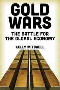 Gold Wars: The Battle for the Global Economy by Kelly Mitchell