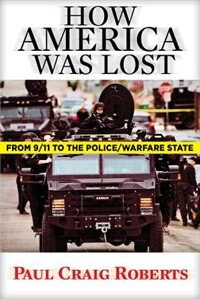 How America Was Lost: From 9/11 to the Police/Warfare State by Paul Craig Roberts