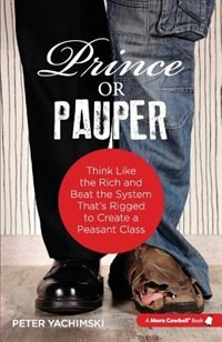 Prince or Pauper: Think Like the Rich and Beat the System That's Rigged to Create a Peasant Class by Peter Yachimski