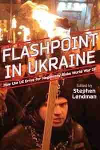 Flashpoint in Ukraine: How the US Drive for Hegemony Risks World War III by Stephen Lendman