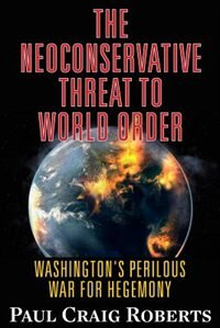 The Neoconservative Threat to World Order: Washington's Perilous War for Hegemony by Dr. Paul Craig Roberts