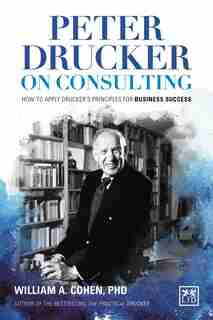 Peter Drucker On Consulting: How To Apply Drucker's Principles For Business Success by William A. Cohen