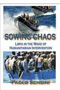 Sowing Chaos: Libya in the Wake of Humanitarian Intervention by Paolo Sensini