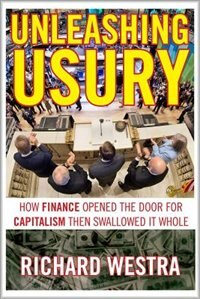 Unleashing Usury: How Finance Opened the Door to Capitalism Then Swallowed It Whole by Richard Westra