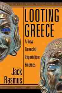 Looting Greece: A New Financial Imperialism Emerges by Jack Rasmus
