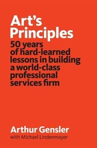 Art's Principles: 50 years of hard-learned lessons in building a world-class professional services firm by Arthur Gensler