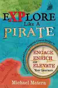 Explore Like a PIRATE: Gamification and Game-Inspired Course Design to Engage, Enrich and Elevate Your Learners by Michael Matera