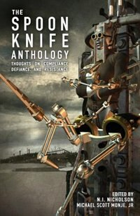 The Spoon Knife Anthology: Thoughts on Defiance, Compliance, and Resistance by Jr. Michael Scott Monje