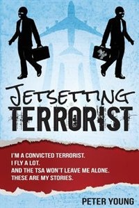 Jetsetting Terrorist: True Stories From TSA Checkpoints - From A Real Convicted Terrorist