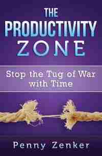 The Productivity Zone: Stop the Tug of War with Time by Penny Zenker