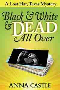 Black & White & Dead All Over: A Lost Hat, Texas Mystery by Anna Castle
