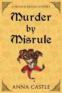 Murder by Misrule: A Francis Bacon Mystery by Anna Castle