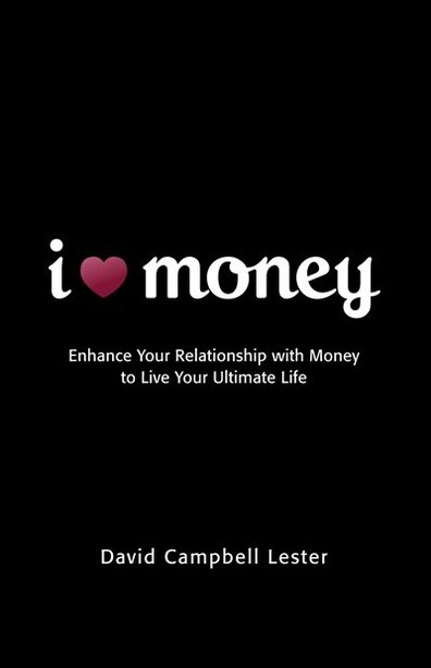 I (Heart) Money: Enhance Your Relationship with Money to Live Your Ultimate Life by DAVID CAMPBELL LESTER