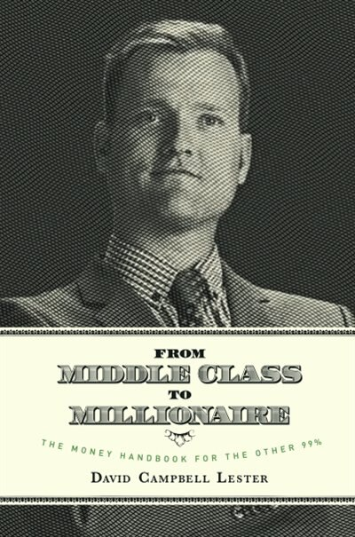 From Middle Class To Millionaire: The Money Hand Book For The Other 99% by DAVID CAMPBELL LESTER