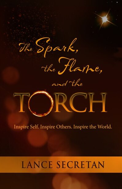 The Spark, the Flame, and the Torch: Inspire Self. Inspire Others. Inspire the World. by Lance Secretan