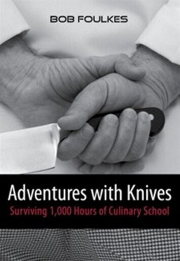 Adventures with Knives: Survivng 1,000 Hours of Culinary School by Bob Foulkes