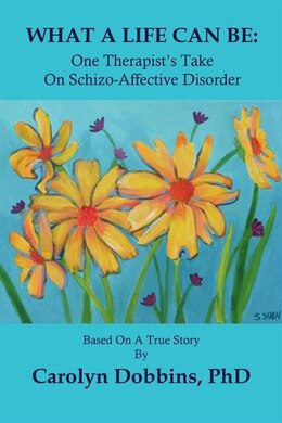 Book What A Life Can Be: One Therapist's Take On Schizo-affective Disorder. by Carolyn Dobbins Phd