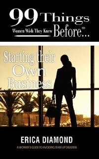 99 Things Women Wish They Knew Before Starting Their Own Business by Erica Diamond