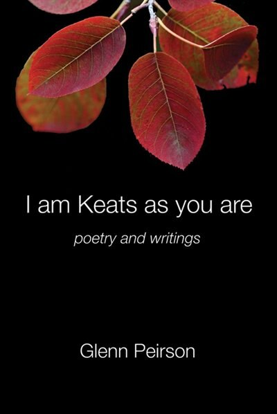 I am Keats as you are: poetry and writings by Glenn Peirson