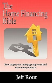 The Home Financing Bible by Jeff M Rout