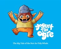 Yogurt the Ogre: The Big Tale of the Not-So-Tidy Whale: The Big Tale of the Not-So-Tidy Whale