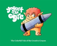 Yogurt the Ogre: The Colorful Tale of the Creative Crayon: The Colorful Tale of the Creative Crayon