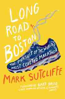 Long Road to Boston: The pursuit of the world's most coveted marathon by Mark Sutcliffe