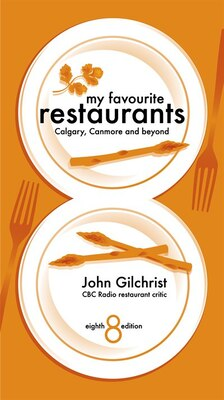Book My Favourite Restaurants 8ED: Calgary, Canmore and beyond by John Gilchrist