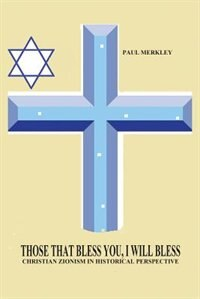 Those That Bless You, I Will Bless: Christian Zionism in Historical Context by Paul Merkley
