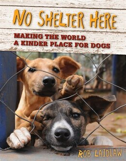 Book No Shelter Here: Making the World a Kinder Place for Dogs by Rob Laidlaw