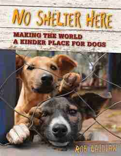 No Shelter Here: Making the World a Kinder Place for Dogs by Rob Laidlaw