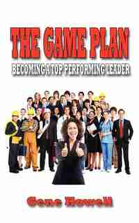 The Game Plan: Becoming A Top Performing Leader by Gene Howell